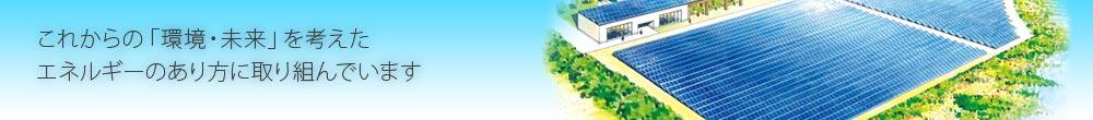 これからの「環境・未来」を考えたエネルギーのあり方に取り組んでいます
